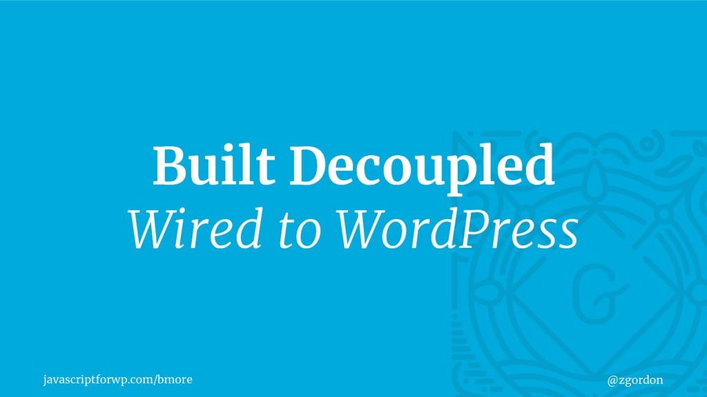 javascriptforwp.com/bmore @zgordon Built Decoup...