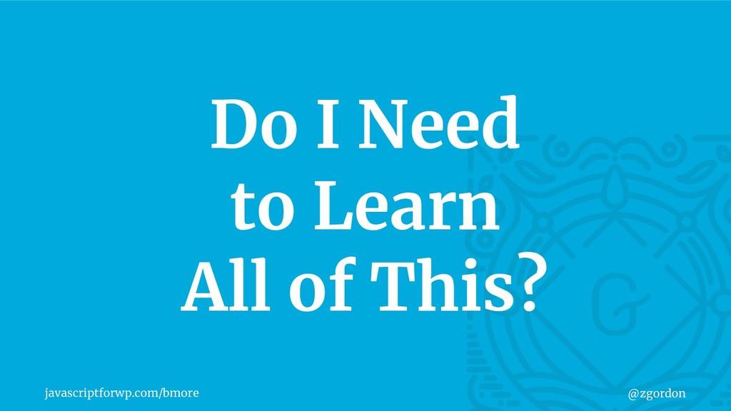 javascriptforwp.com/bmore @zgordon Do I Need to...
