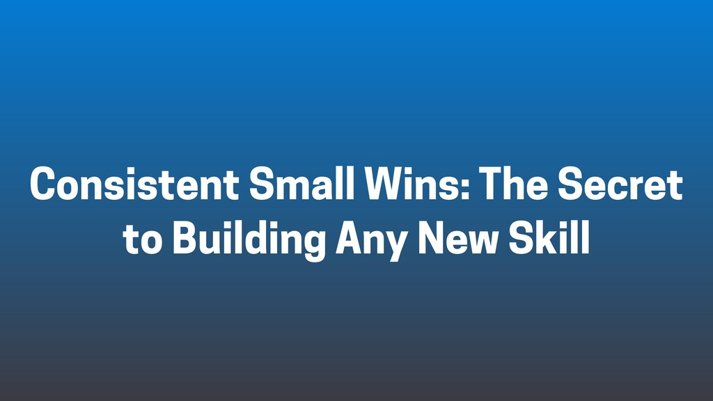 Consistent Small Wins: The Secret to Building A...