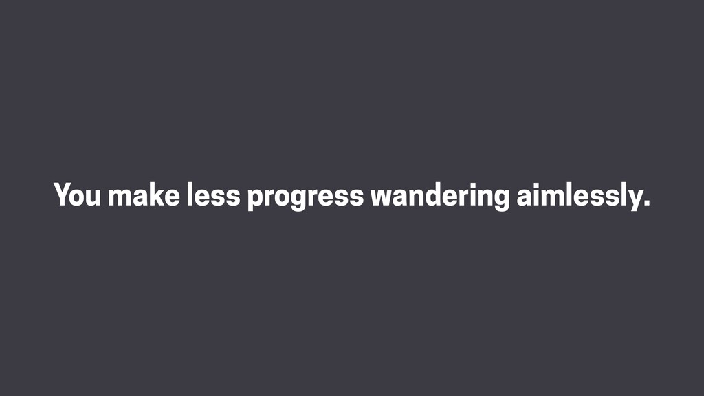 You make less progress wandering aimlessly.