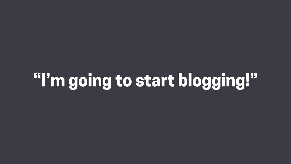 """I'm going to start blogging!"""