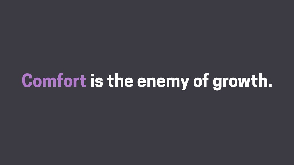 Comfort is the enemy of growth.