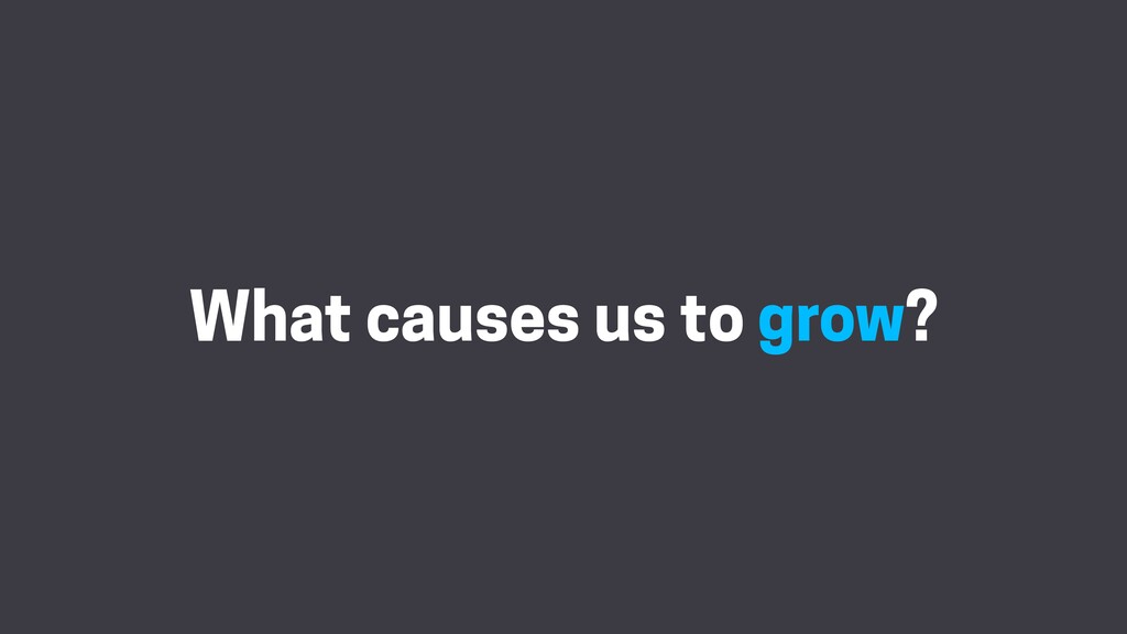 What causes us to grow?