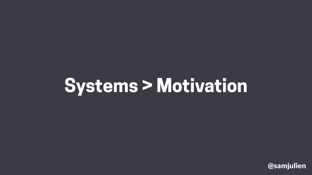 @samjulien Systems > Motivation