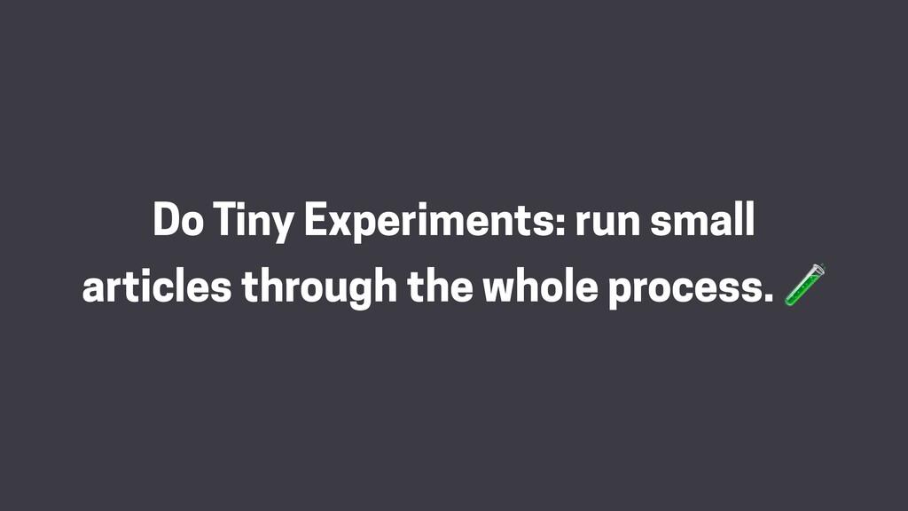 Do Tiny Experiments: run small articles through...