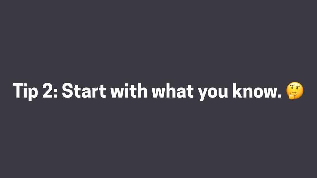 Tip 2: Start with what you know. 🤔