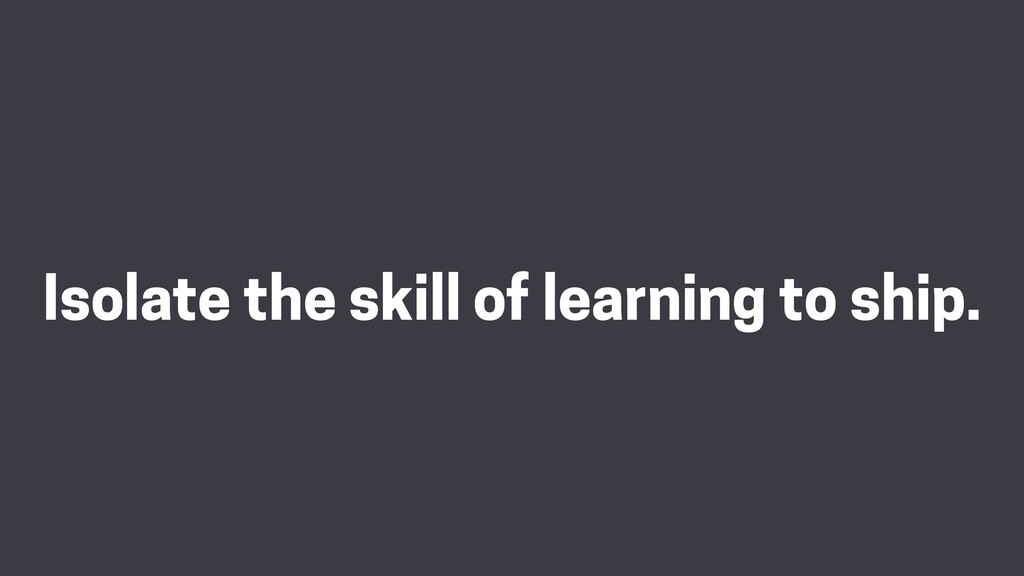 Isolate the skill of learning to ship.