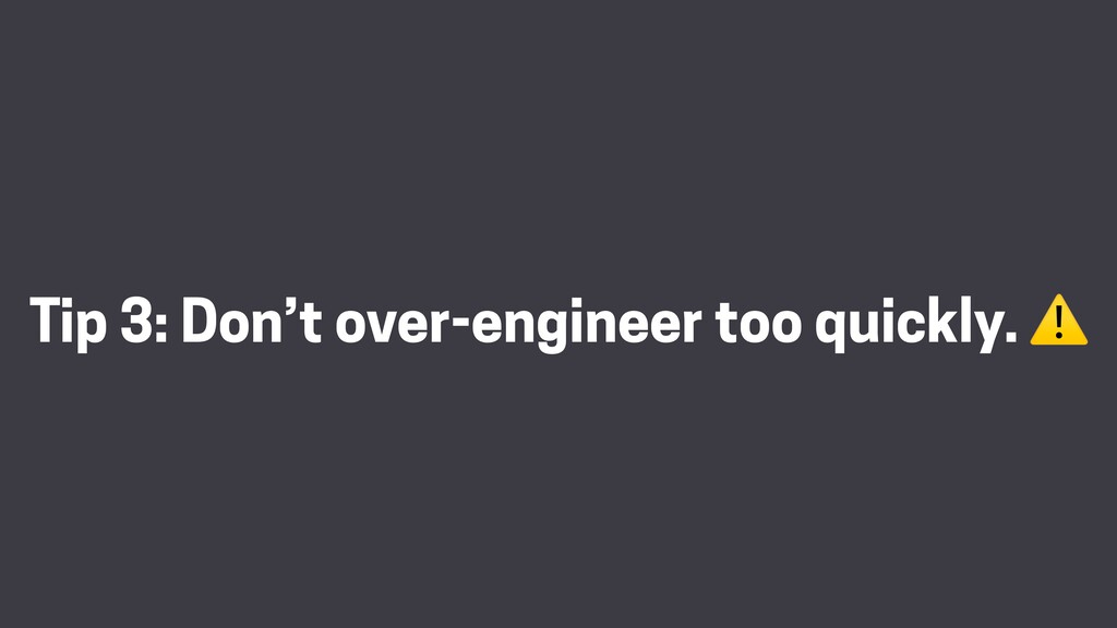 Tip 3: Don't over-engineer too quickly. ⚠