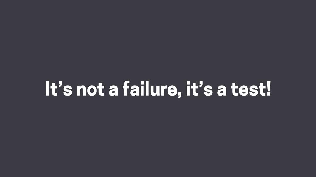 It's not a failure, it's a test!