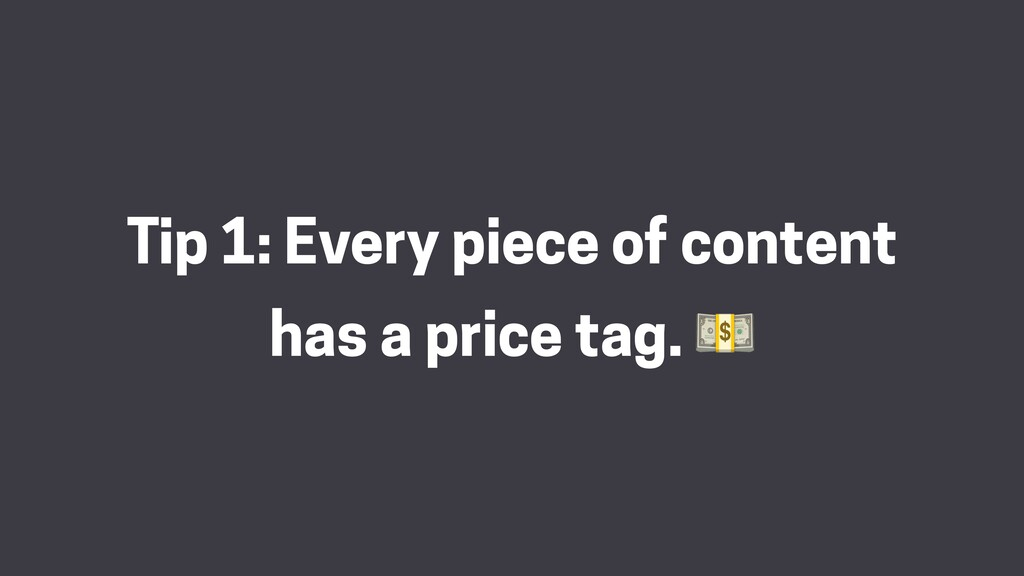 Tip 1: Every piece of content has a price tag. 💵