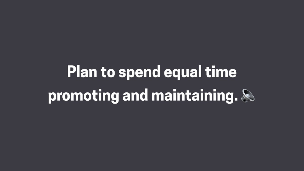 Plan to spend equal time promoting and maintain...