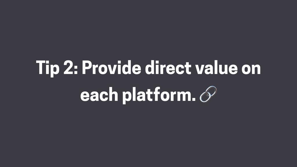 Tip 2: Provide direct value on each platform. 🔗