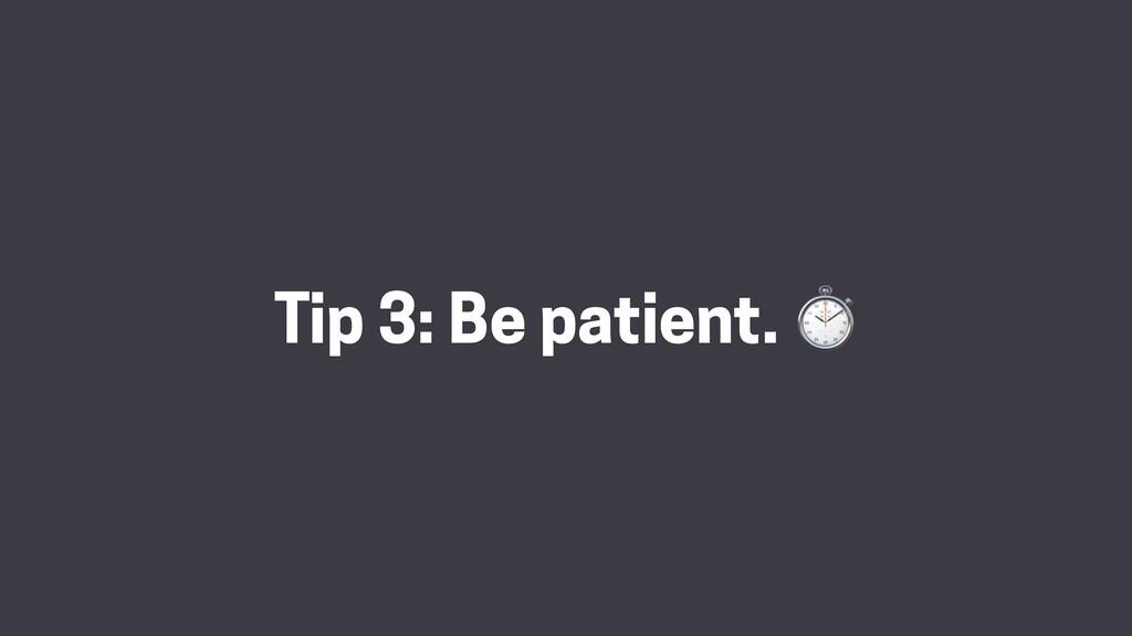 Tip 3: Be patient. ⏱