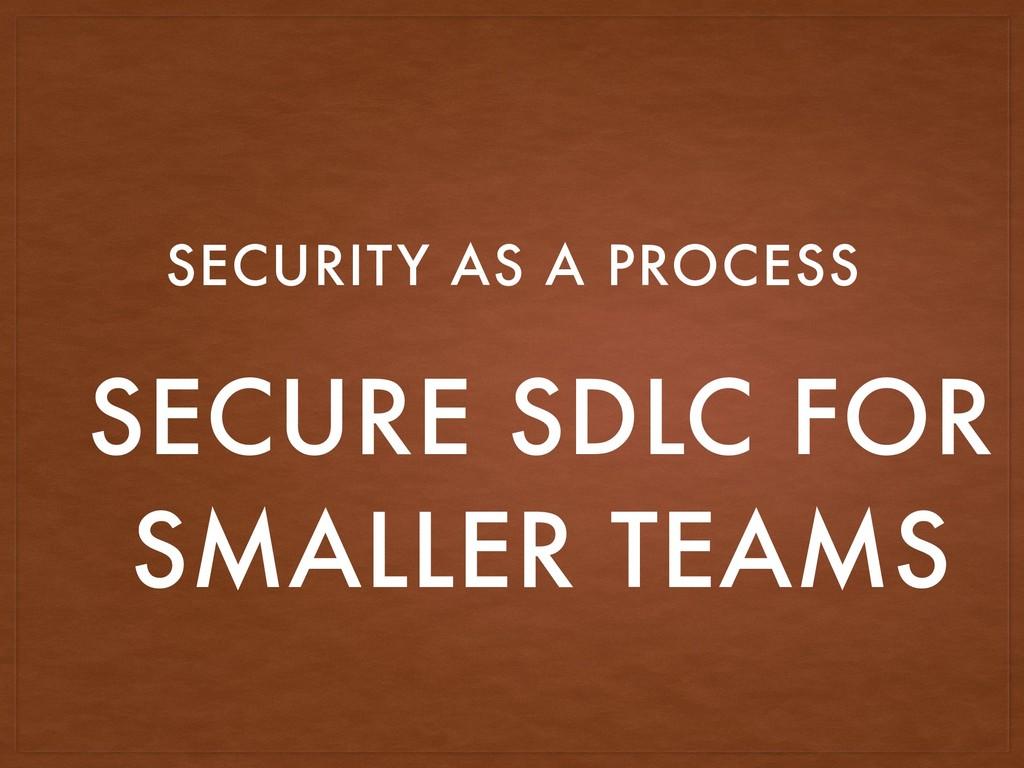 SECURE SDLC FOR SMALLER TEAMS SECURITY AS A PRO...