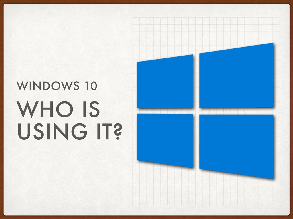 WHO IS USING IT? WINDOWS 10