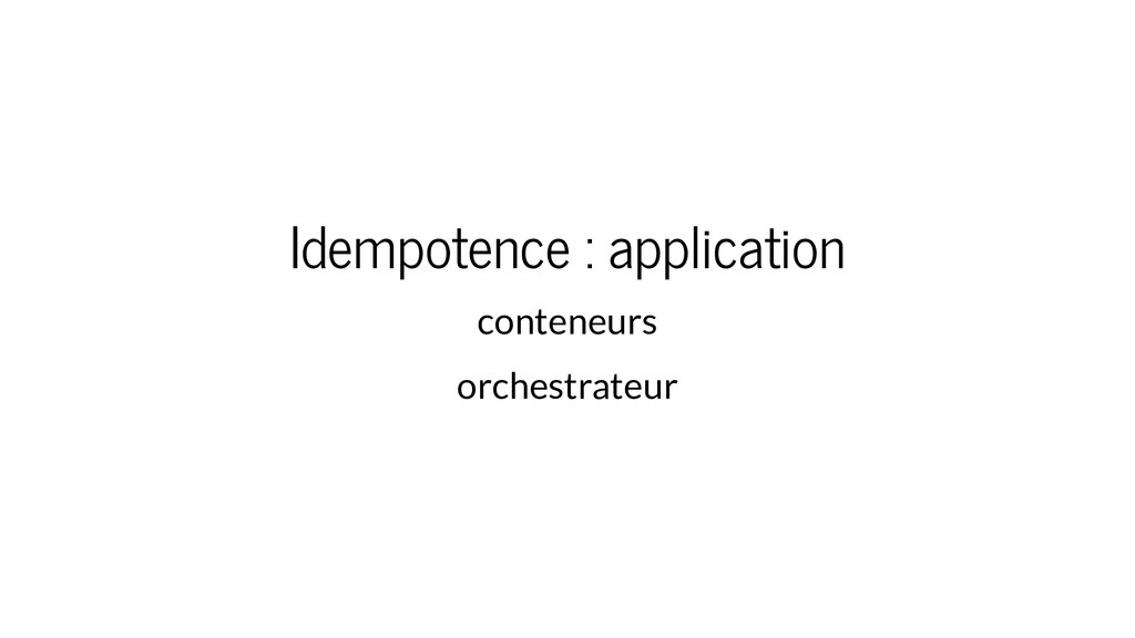 Idempotence : application conteneurs orchestrat...