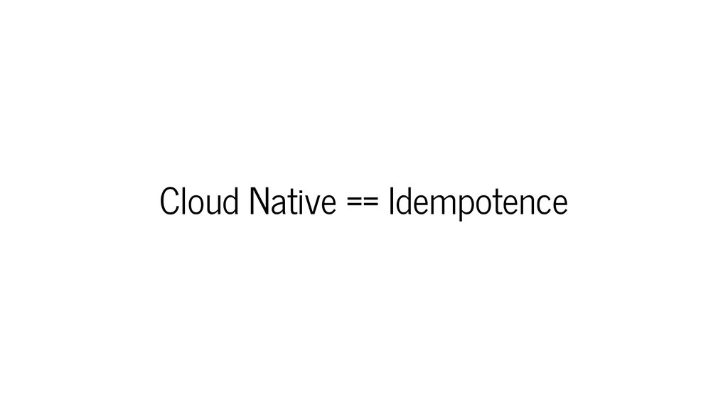 Cloud Native == Idempotence