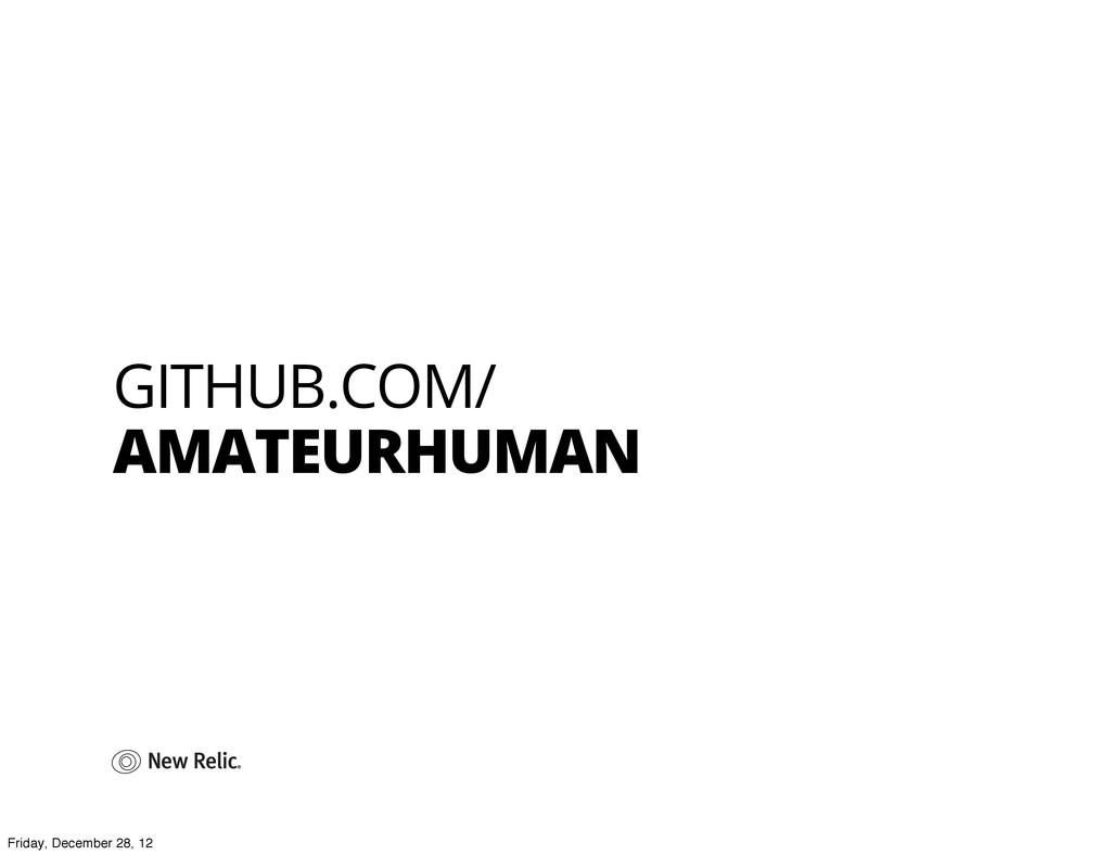 GITHUB.COM/ AMATEURHUMAN Friday, December 28, 12
