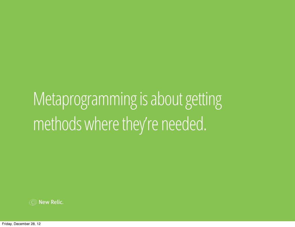 Metaprogramming is about getting methods where ...