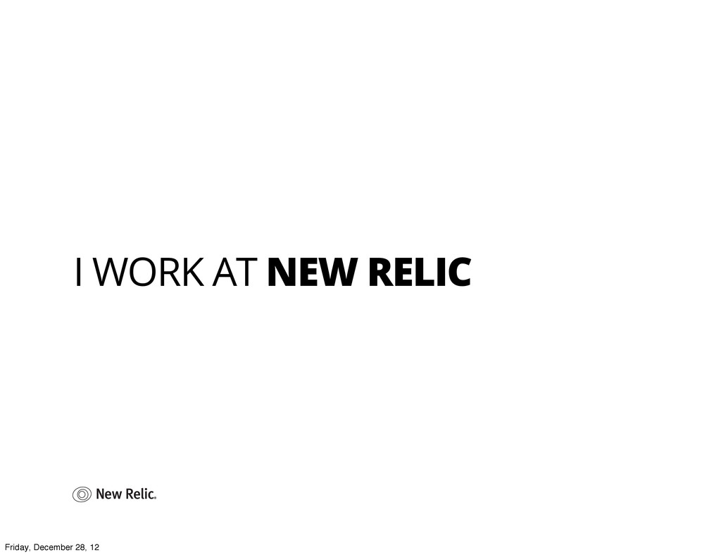 I WORK AT NEW RELIC Friday, December 28, 12
