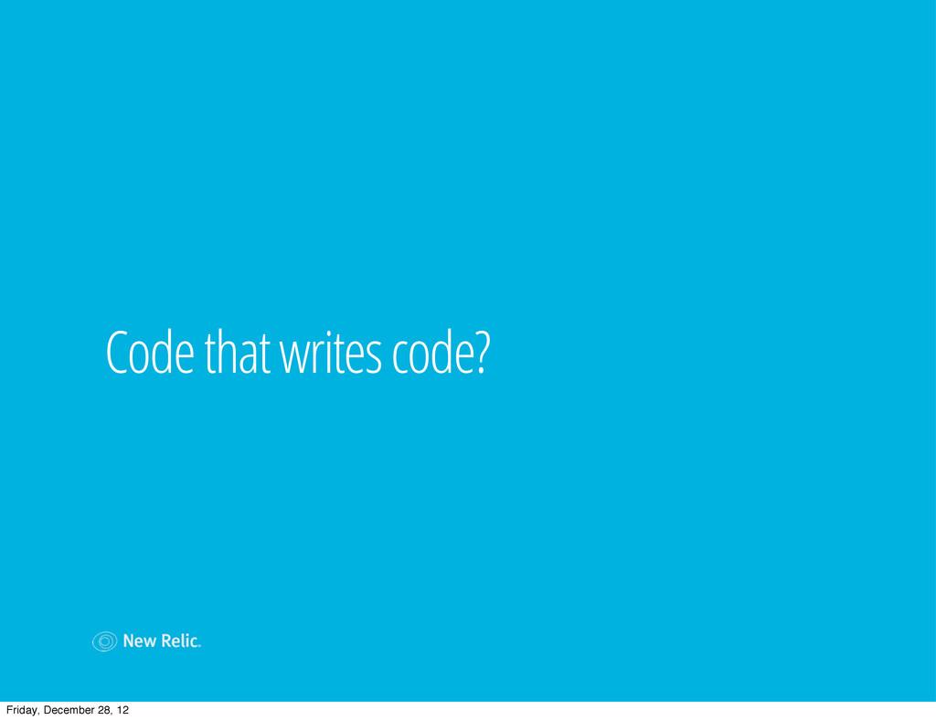 Code that writes code? Friday, December 28, 12
