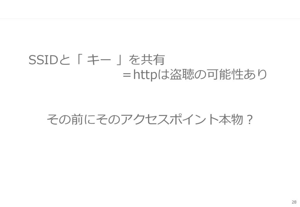 SSIDと「 キー 」を共有 =httpは盗聴の可能性あり 28 その前にそのアクセスポイント...