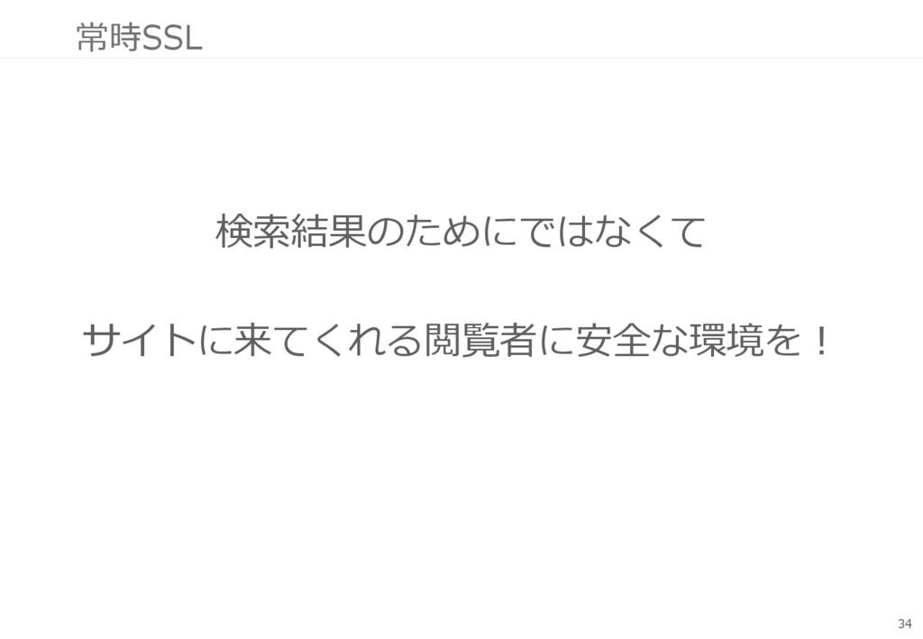 常時SSL 検索結果のためにではなくて サイトに来てくれる閲覧者に安全な環境を! 34