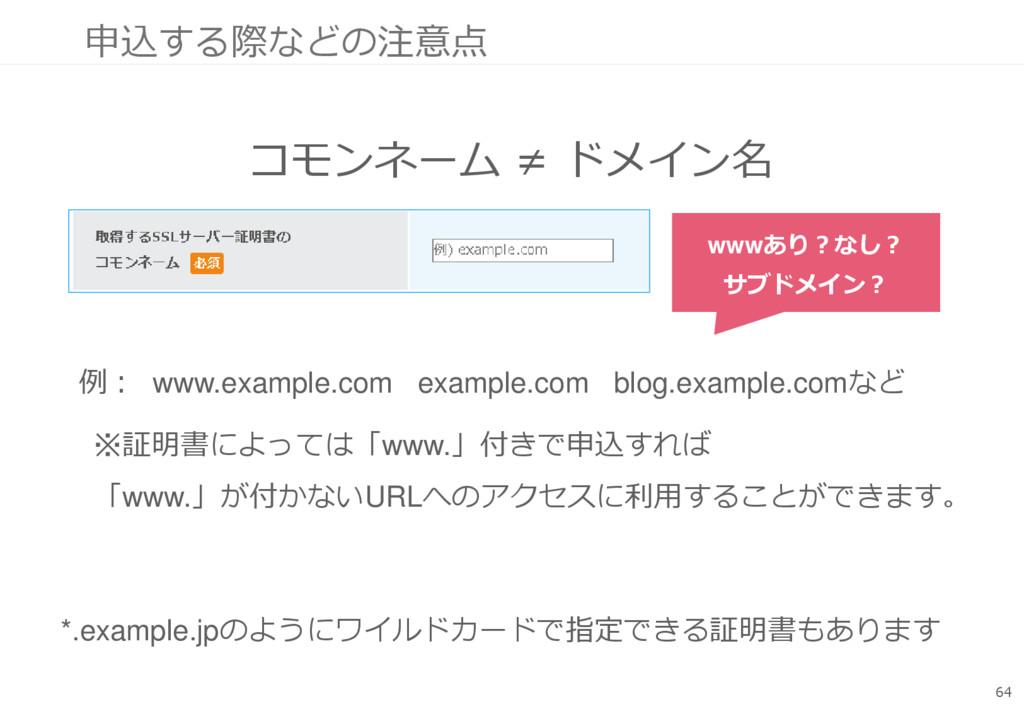 申込する際などの注意点 コモンネーム ≠ ドメイン名 64 例: www.example.co...