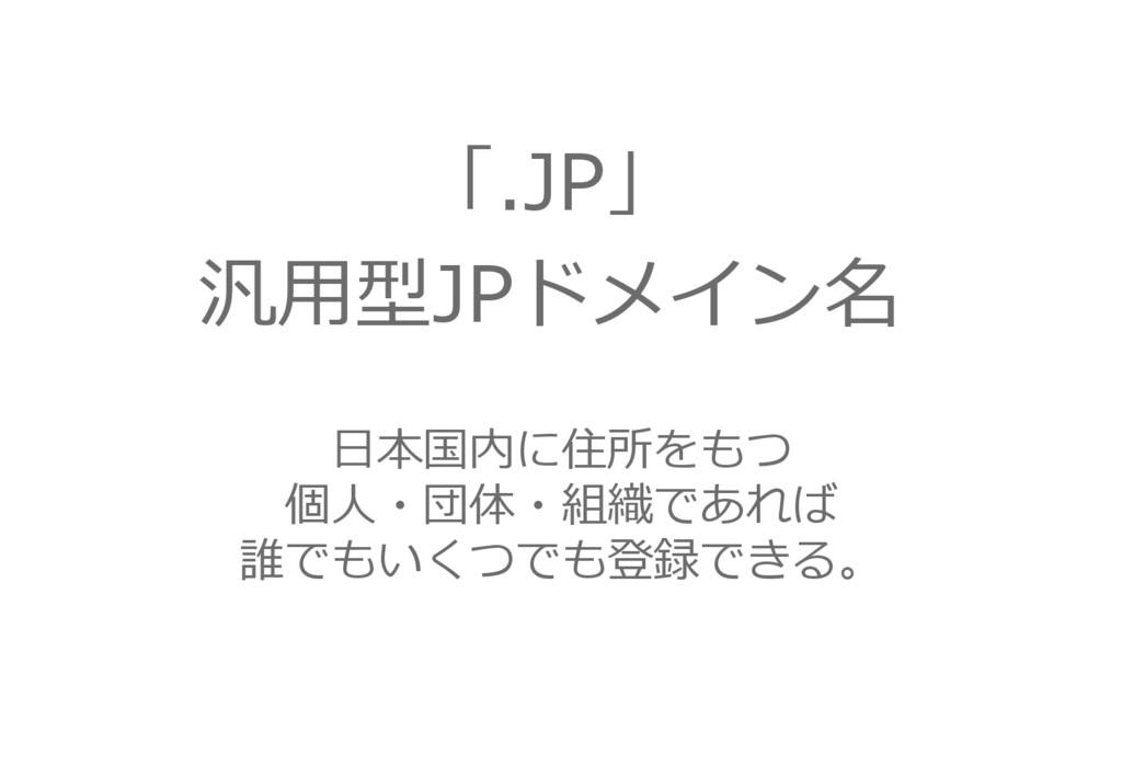 「.JP」 汎用型JPドメイン名 日本国内に住所をもつ 個人・団体・組織であれば 誰でもいくつ...