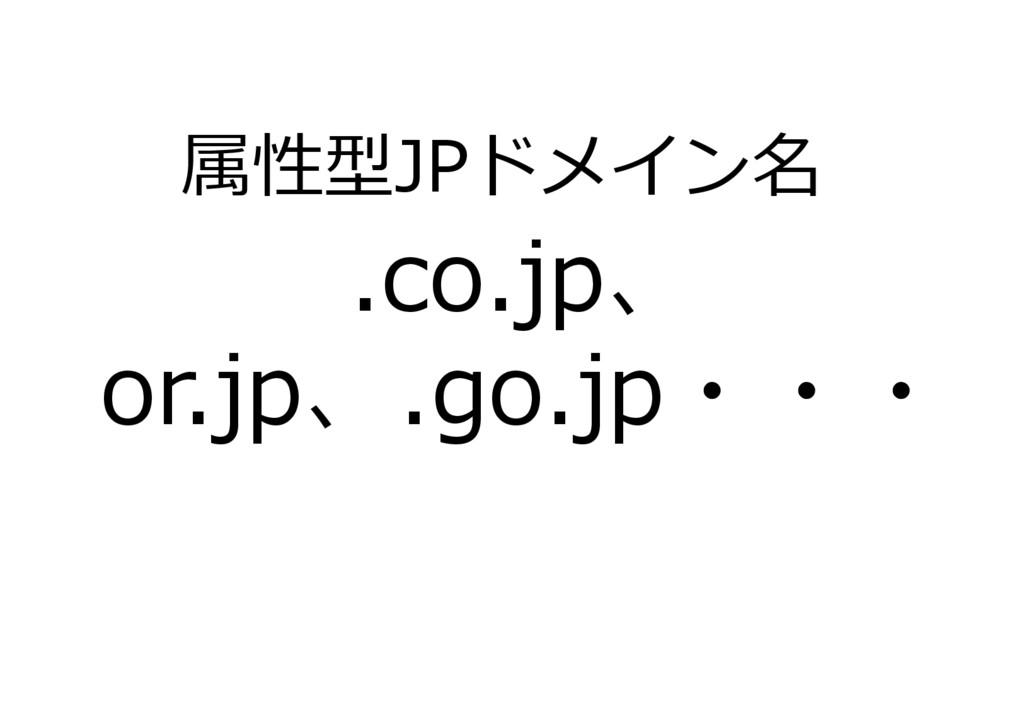 .co.jp、 or.jp、.go.jp・・・ 属性型JPドメイン名