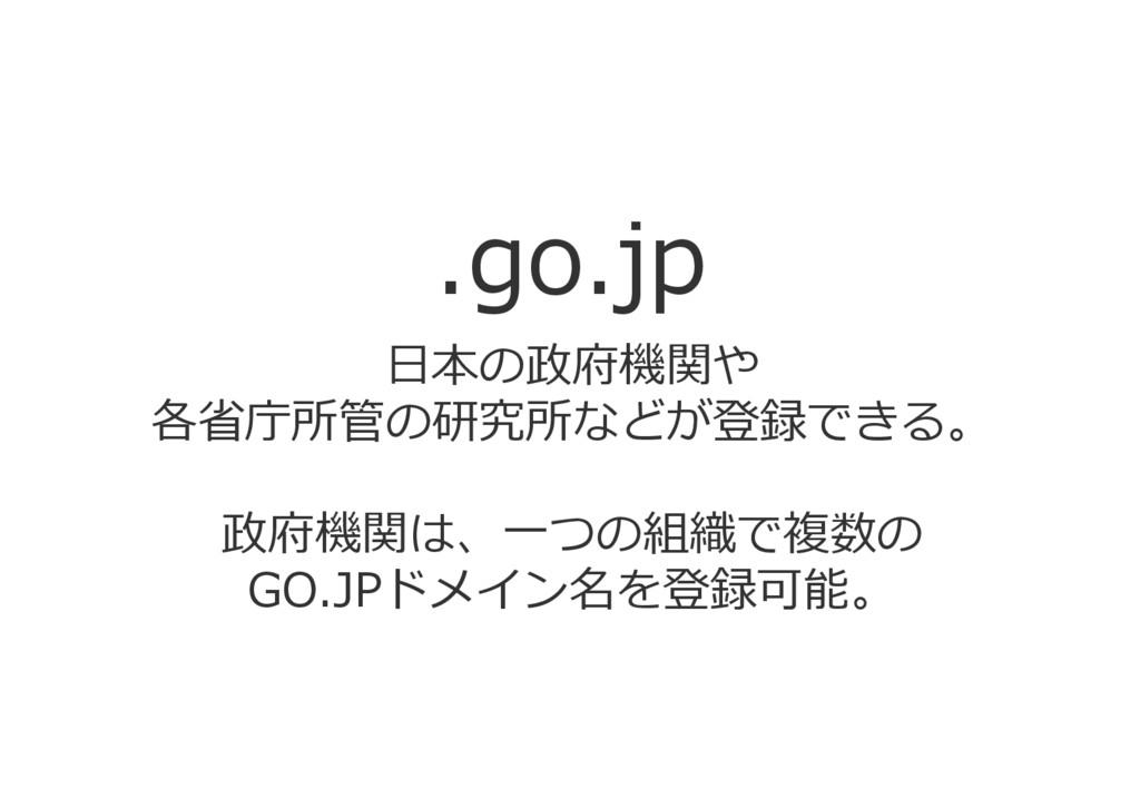 .go.jp 日本の政府機関や 各省庁所管の研究所などが登録できる。 政府機関は、一つの組織で...
