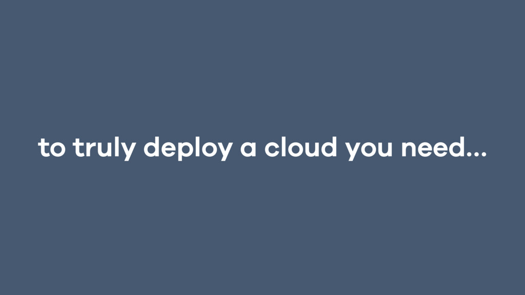 to truly deploy a cloud you need…