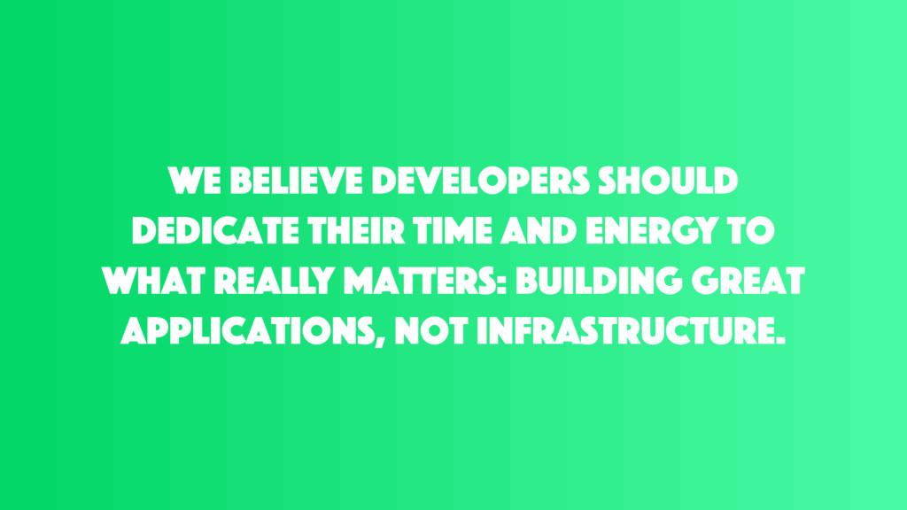 We believe developers should dedicate their tim...