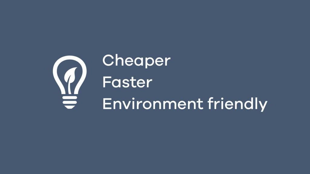 Cheaper Faster Environment friendly