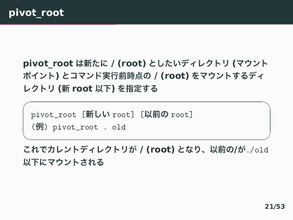 pivot_root pivot_root ৽ͨʹ / (root) ͱ͍ͨ͠σΟϨΫτϦ ...