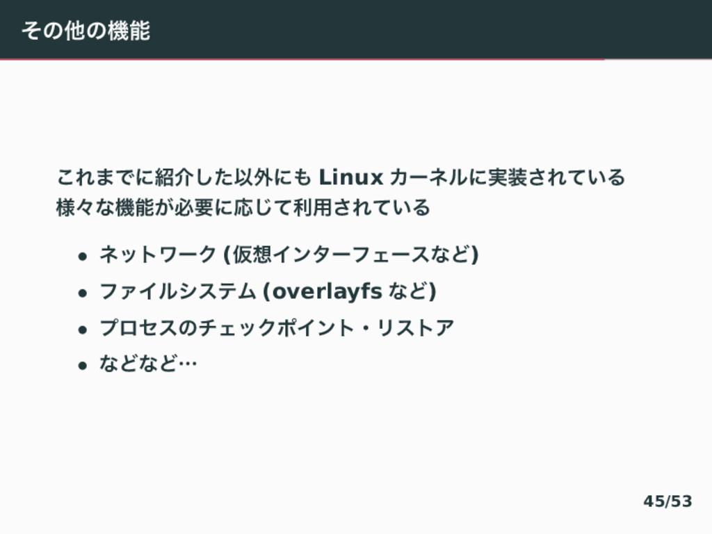 ͦͷଞͷػ ͜Ε·Ͱʹհͨ͠Ҏ֎ʹ Linux Χʔωϧʹ࣮͞Ε͍ͯΔ ༷ʑͳػ͕ඞ...