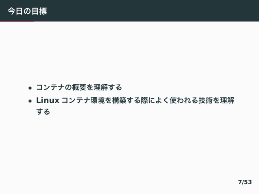 ࠓͷඪ • ίϯςφͷ֓ཁΛཧղ͢Δ • Linux ίϯςφڥΛߏங͢ΔࡍʹΑ͘ΘΕ...