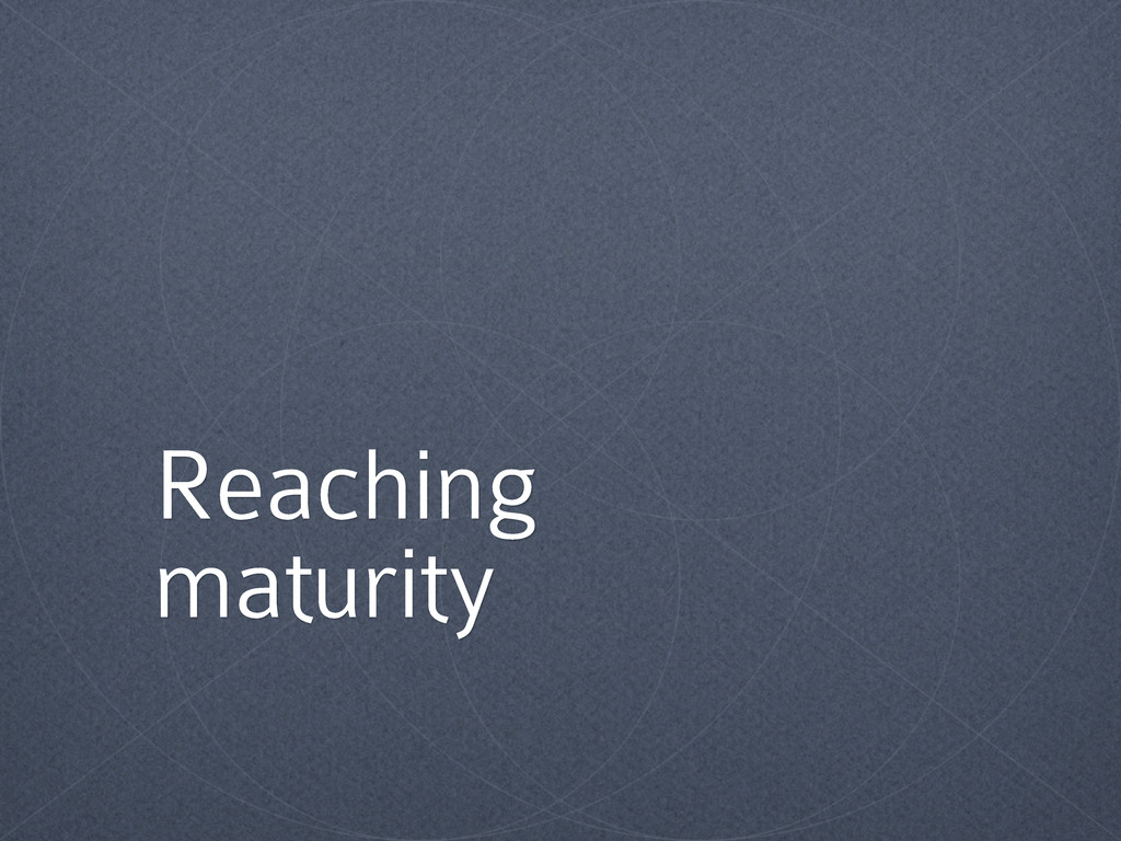 Reaching maturity