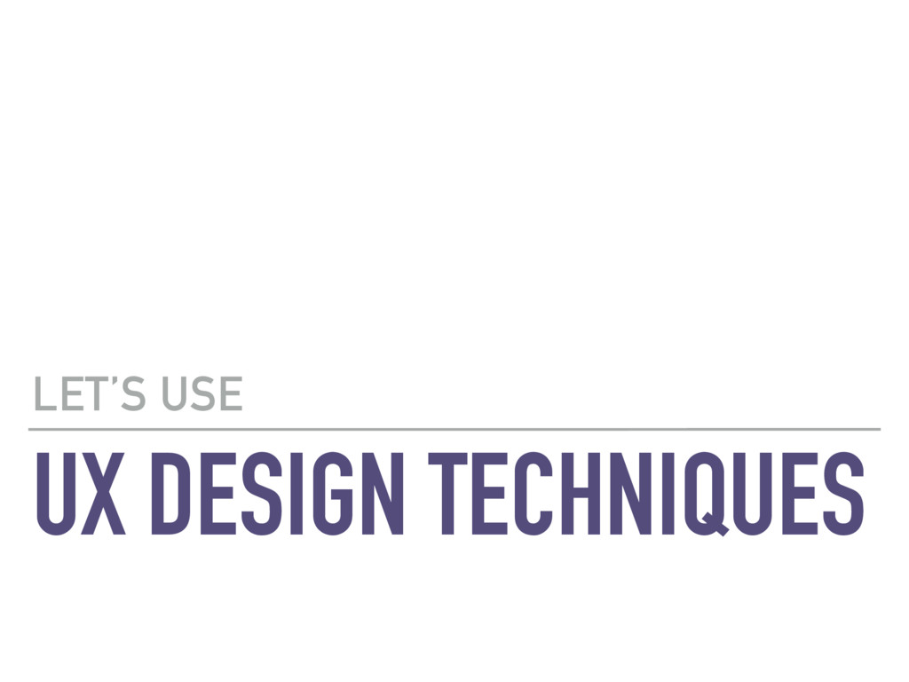 UX DESIGN TECHNIQUES LET'S USE
