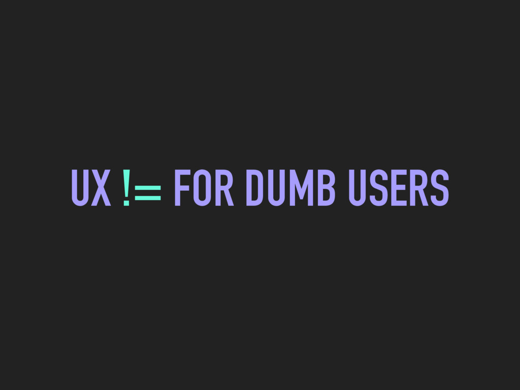 UX != FOR DUMB USERS