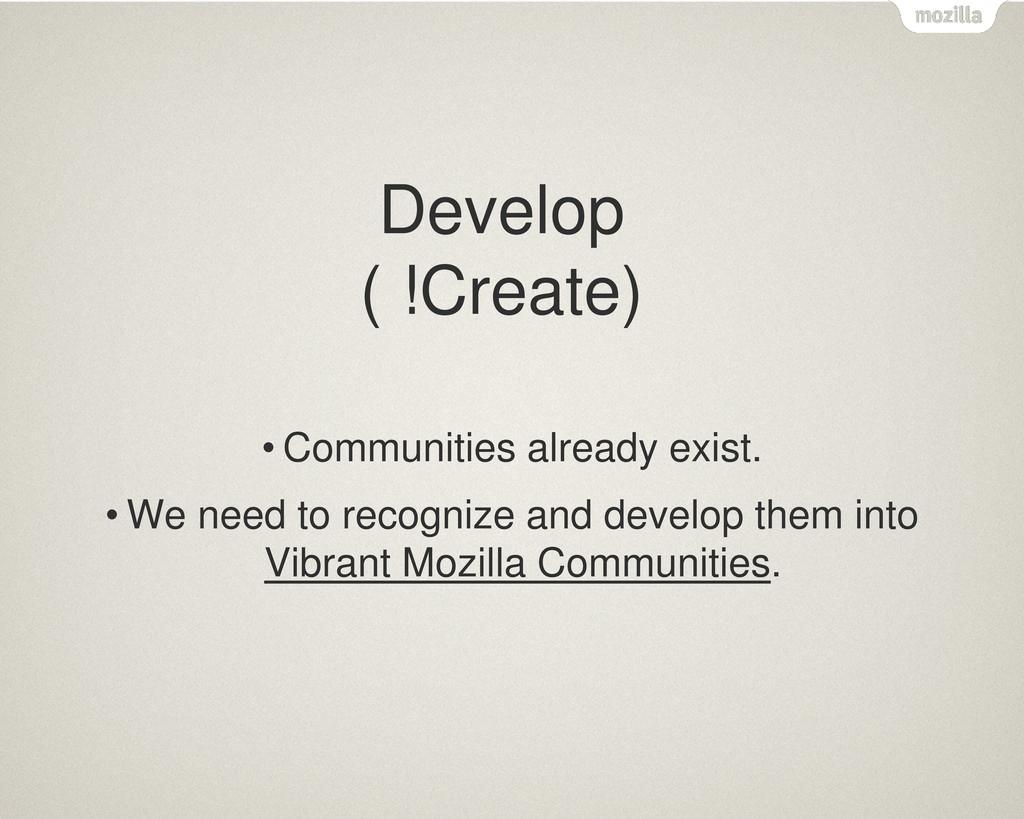 Develop ( !Create) • Communities already exist....