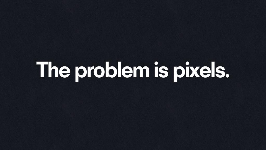 The problem is pixels.