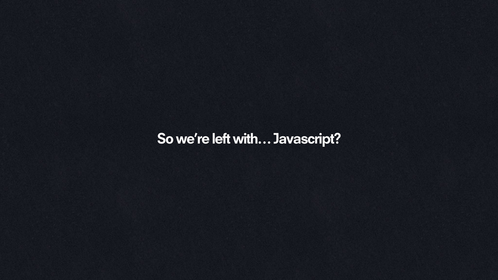 So we're left with… Javascript?