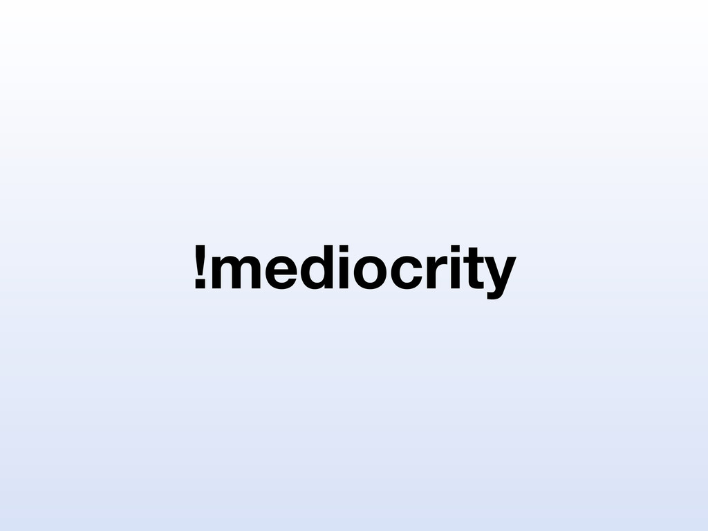 !mediocrity