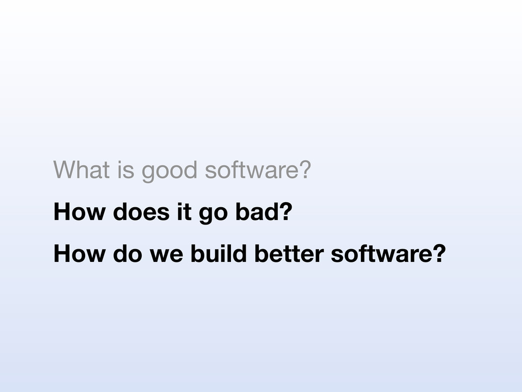 What is good software? How does it go bad? How ...