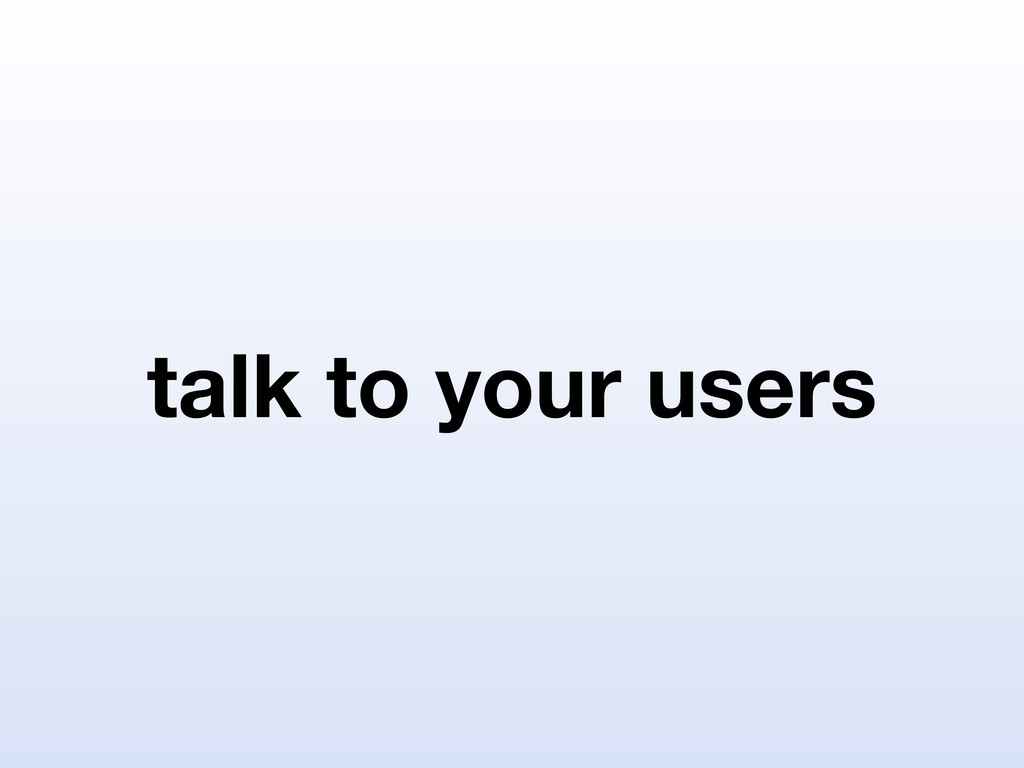 talk to your users