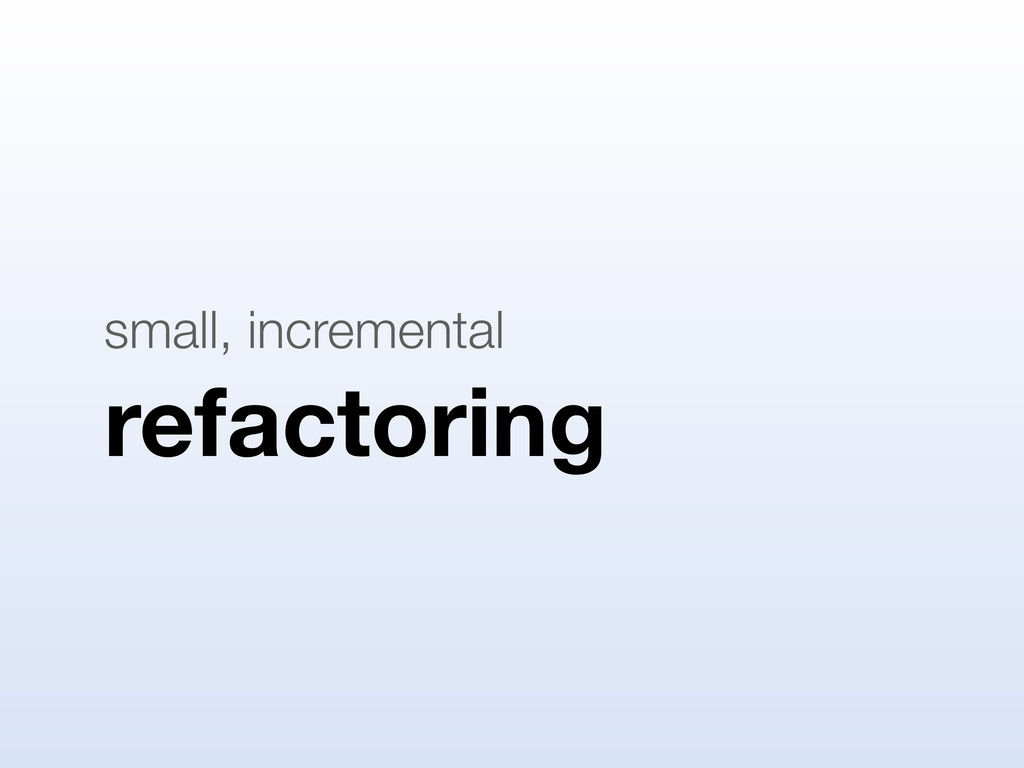 refactoring small, incremental