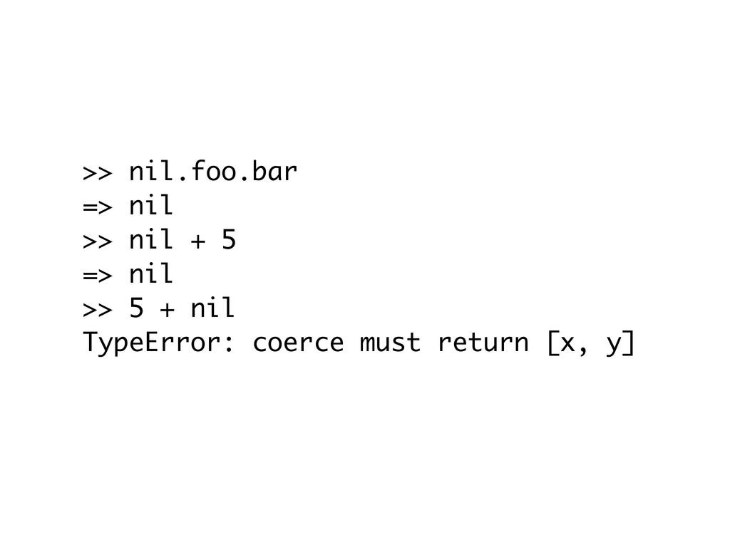 >> nil.foo.bar => nil >> nil + 5 => nil >> 5 + ...
