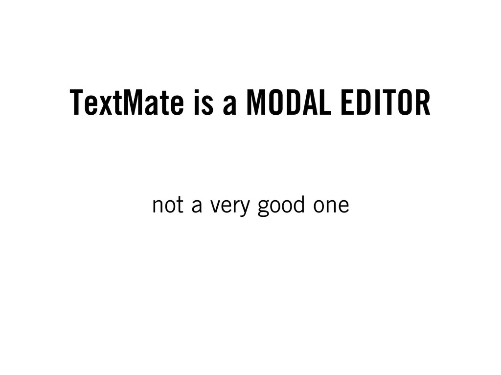 TextMate is a MODAL EDITOR not a very good one