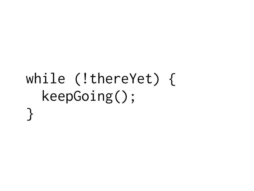while (!thereYet) { keepGoing(); }
